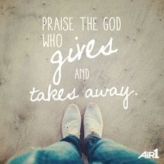 He is Aways worthy of my praise...Always!! But without faith I wouldn't be able to do it!!! And even that comes from God!!!