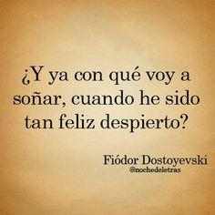 ¿Y ya con qué voy a soñar, cuando he sido tan feliz despierto? Fiodor Dostoyevski. #Feeling #Love