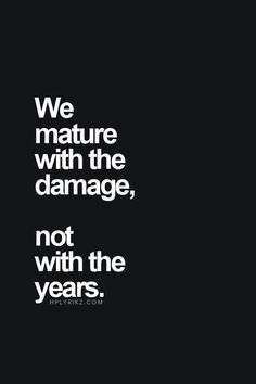 We mature with the damage, not with the years..