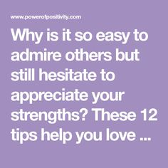 Why is it so easy to admire others but still hesitate to appreciate your strengths? These 12 tips help you love yourself some more.