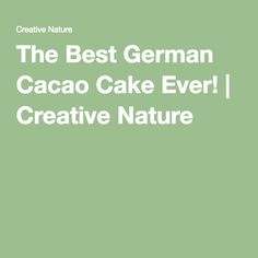 The Best German Cacao Cake Ever! | Creative Nature