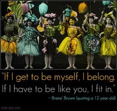 If I get to be myself, I belong. If I have to be like you, I fit in. -Brene Brown quotes a wise child
