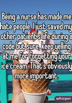 Being a nurse has made me hate people. I just saved my other patient's life during a code but sure, keep yelling at me for forgetting your ice cream. That's obviously more important.