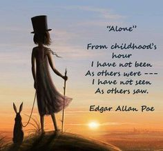 alone - from childhood's hour I have not been as others were -- I have not seen as others saw. Edgar Allan Poe