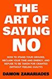 The Art Of Saying NO: How To Stand Your Ground Reclaim Your Time And Energy And Refuse To Be Taken For Granted (Without Feeling Guilty!) by Damon Zahariades (Author) #Kindle US #NewRelease #Nonfiction #eBook #ad