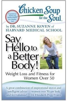Title: Chicken Soup for the Soul: Say Hello to a Better Body!: Weight Loss and Fitness for Women Over 50 Author: Dr. Suzanne Koven About the Book: Weight Loss and Fitness for Women Over 50 Easy Weight Loss, Healthy Weight Loss, Losing Weight, Lose Fat, Lose Belly Fat, Reduce Weight, How To Lose Weight Fast, Soup For The Soul, Over 50