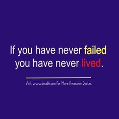 If you have never failed you have never lived