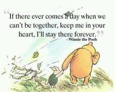 If there ever comes a day... when we can't be together, keep me in your heart.. I'll stay there forever. - Winnie the Pooh.