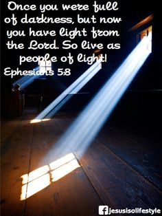 Ephesians 5:8 ~ Once you were full of darkness, but now you have light from the Lord. So live as people of light...