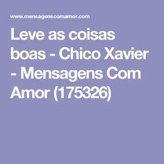Leve as coisas boas -  Chico Xavier - Mensagens Com Amor (175326)