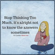 Stop Thinking Too Much, it's alright not to know the answers sometimes - Overthinking Quote Wise People, Quotes About Everything, Get A Life, Stop Thinking, Inspire Me, Counseling, Truths, Life Quotes, Sad
