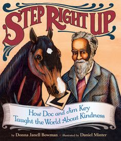 Step Right Up: How Doc and Jim Key Taught the World About Kindness (Lee & Low Books Inc., October 15, 2016) debut title by Donna Janell Bowman with illustrations by Coretta Scott King Illustrator Honor Award winner Daniel Minter presents the unique story of a man's kindness and the remarkable acts it inspired.  This is a rare book unlike any you may have encountered before or are likely to encounter in the future.