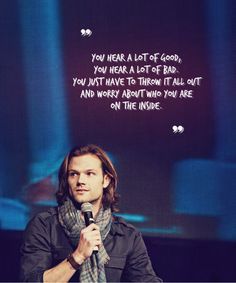 """""""You hear a lot of good, you hear a lot of bad. You just have to throw it all out and worry about who you are on the inside.""""   Jared Padalecki on VegasCon2013 (x)"""