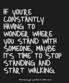 If you're constantly having to wonder where you stand with someone, maybe its time to stop standing and start walking.