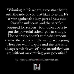 """""""Winning In Life Means A Constant Battle With The Side Of You That Likes To Settle. It's A War Against The Lazy Side Of You That Fears The Unknown And The Sacrifice Required For Success. Your Objective Is To Put The Powerful Side Of You In Charge. The One Who Doesn't Care What Anyone Thinks; The One Who Tells You To Keep Going When You Want To Quit; And The One Who Always Reminds You Of How Unsatisfied You Are Without Maximizing Your Potential.""""-C.J. Ortis (Metal Motivation)"""