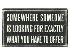 Somewhere, someone is looking for exactly what I have to offer.