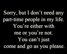 Sorry but I don't need any part-time people in my life. You're either with me or you're not, you can't just come & go as you please