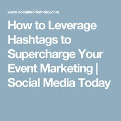 How to Leverage Hashtags to Supercharge Your Event Marketing | Social Media Today