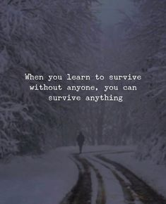 When you learn to survive without anyone..