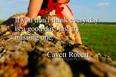 If you don't think every day is a good day, just try missing one