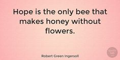 """Robert Green Ingersoll: """"Hope is the only bee that makes honey without flowers."""" #Inspirational #Hope #quotes #quotetab #quotes #quotetab"""