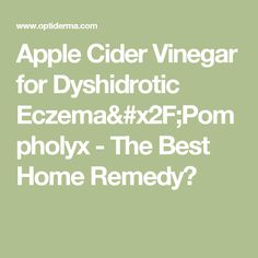 Apple Cider Vinegar for Dyshidrotic Eczema/Pompholyx - The Best Home Remedy?