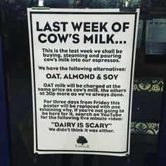 Owners of a popular London cafe have decided to completely stop using dairy and are displaying a notice prominently in their window explaining why.The Field's Beneath Cafe is in Kentish Town, London, UK, and is ranked as one of the best cafes in London according to londonsbestcoffee.com. The text from the notice reads:LAST WEEK OF COW'S MILKThis is the last week we shall be buying, steaming and pouring cow's milk into our espressos. We have the following alternatives:OAT, ALMOND &...