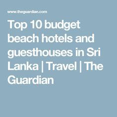 Top 10 budget beach hotels and guesthouses in Sri Lanka | Travel | The Guardian