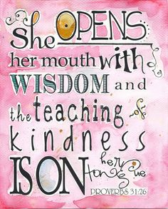 Proverbs 31:26.  She opens her mouth with wisdom and the teaching of kindness is on her tongue