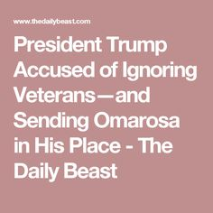 President Trump Accused of Ignoring Veterans—and Sending Omarosa in His Place - The Daily Beast