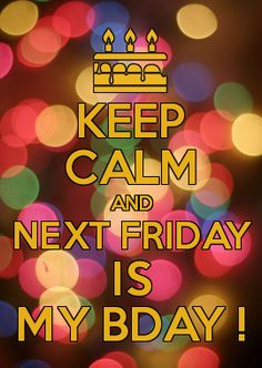KEEP CALM AND NEXT FRIDAY IS MY BDAY !
