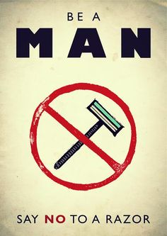 "I love beards. However, I will not countenance any remark prefaced with ""Be a man, ...."" It is obviously manipulative of the definition of being a man, and thereby oppressive, coercive, and anti-freedom."