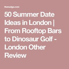 50 Summer Date Ideas in London   From Rooftop Bars to Dinosaur Golf - London Other Review