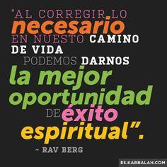 """... """"Al corregir lo necesario en nuestro camino de vida podemos darnos la mejor oportunidad de éxito espiritual"""". Rav Berg."""