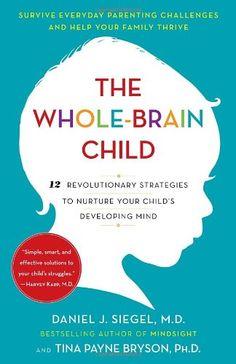 The Whole-Brain Child: 12 Revolutionary Strategies to Nurture Your Child's Developing Mind/Daniel J. Siegel, Tina Payne Bryson