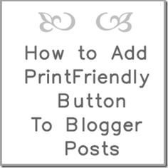 How to Add the Printfriendly Button to Blogger Posts so your readers can print out your tutorials and recipes easily!