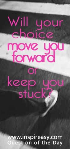 Will Your Choice Move You Forward or Keep You Stuck?