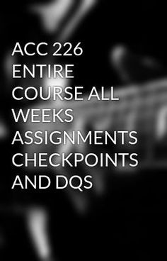 ACC 226 ENTIRE COURSE ALL WEEKS ASSIGNMENTS CHECKPOINTS AND DQS #wattpad #short-story