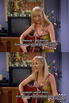 """""""Whenever I get married guess who won't be asked to sing. Somebody named Geller and somebody else named Bing."""" -Phoebe singing"""