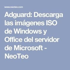 Adguard: Descarga las imágenes ISO de Windows y Office del servidor de Microsoft - NeoTeo