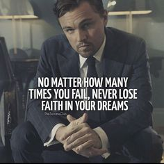 No matter how many times you fail, never lose faith in your dreams.