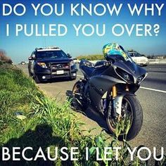 "Cop asks ""Do you know why I pulled you over?"" Biker answers: ""Because I let you!"" www.TraceyCramerKelly.com"