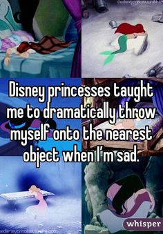 Disney princesses taught me to dramatically throw myself onto the nearest object when I'm sad.