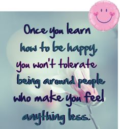 Quote: Once you learn how to be happy...