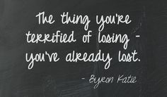 The thing you're terrified of losing – you've already lost.- Byron Katie This quote courtesy of @Pinstamatic (http://pinstamatic.com)