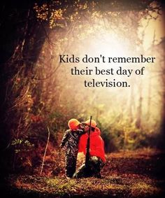 They remember spending time with you. quality time, remember this, play outside, parent, hunt, video games, go outside, quot, kid