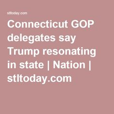 Connecticut GOP delegates say Trump resonating in state | Nation | stltoday.com