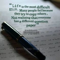 Life is the most difficult Exam. Many people fail because they try to copy others.