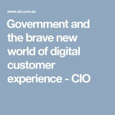 ​Government and the brave new world of digital customer experience - CIO