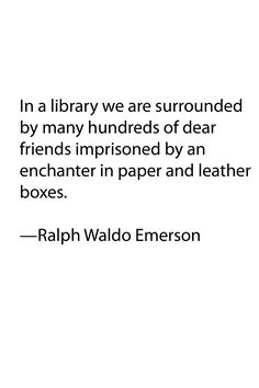 """""""in a library we are surrounded by many hundreds of dear friends imprisoned by an enchanter in paper and leather boxes."""" - ralph waldo emerson"""